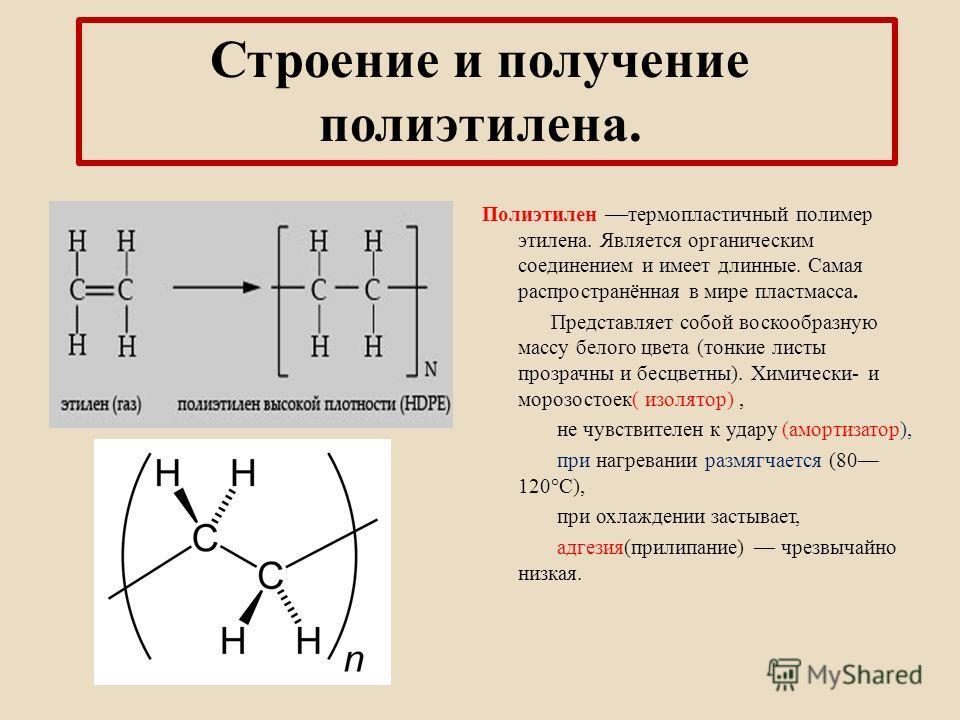 Строение и получение полиэтилена. Полиэтилен термопластичный полимер этилена. Является органическим соединением и имеет длинные. Самая распространённая в мире пластмасса. Представляет собой воскообразную массу белого цвета (тонкие листы прозрачны и б