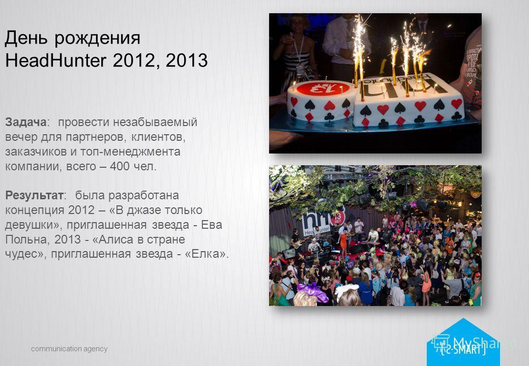 communication agency День рождения HeadHunter 2012, 2013 Задача: провести незабываемый вечер для партнеров, клиентов, заказчиков и топ-менеджмента компании, всего – 400 чел. Результат: была разработана концепция 2012 – «В джазе только девушки», пригл