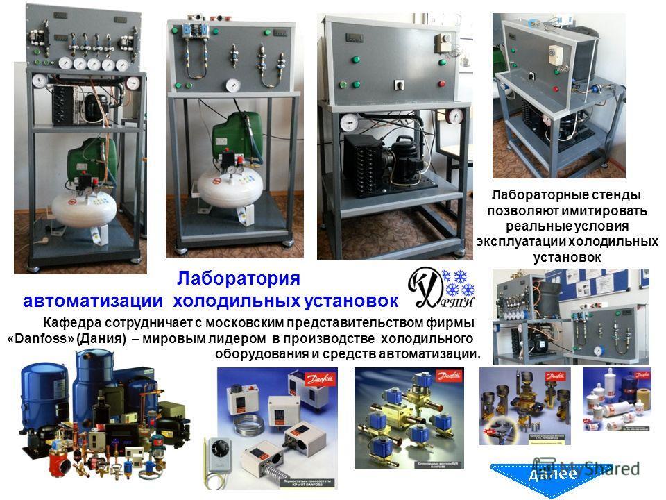 Лаборатория автоматизации холодильных установок Кафедра сотрудничает с московским представительством фирмы «Danfoss» (Дания) – мировым лидером в производстве холодильного оборудования и средств автоматизации. Лабораторные стенды позволяют имитировать