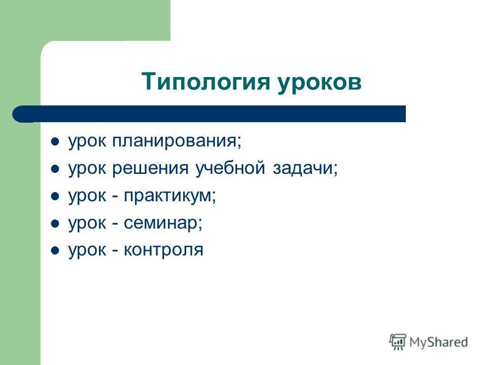 Типология уроков урок планирования; урок решения учебной задачи; урок - практикум; урок - семинар; урок - контроля