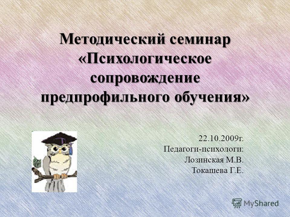 Методический семинар «Психологическое сопровождение предпрофильного обучения» 22.10.2009 г. Педагоги-психологи: Лозинская М.В. Токашева Г.Е.