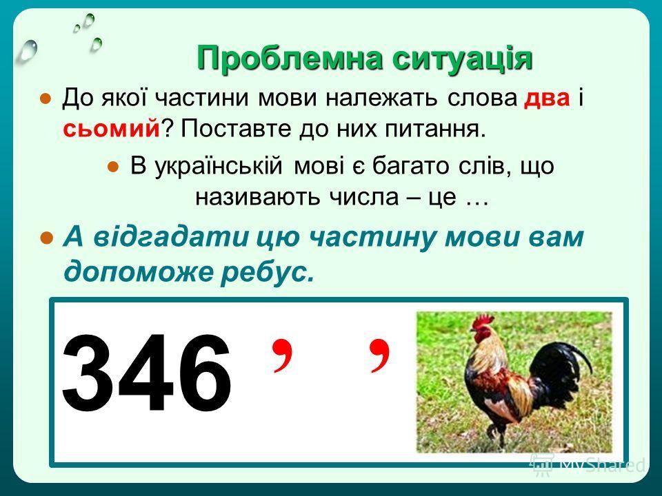 Проблемна ситуація До якої частини мови належать слова два і сьомий? Поставте до них питання. В українській мові є багато слів, що називають числа – це … А відгадати цю частину мови вам допоможе ребус. 346
