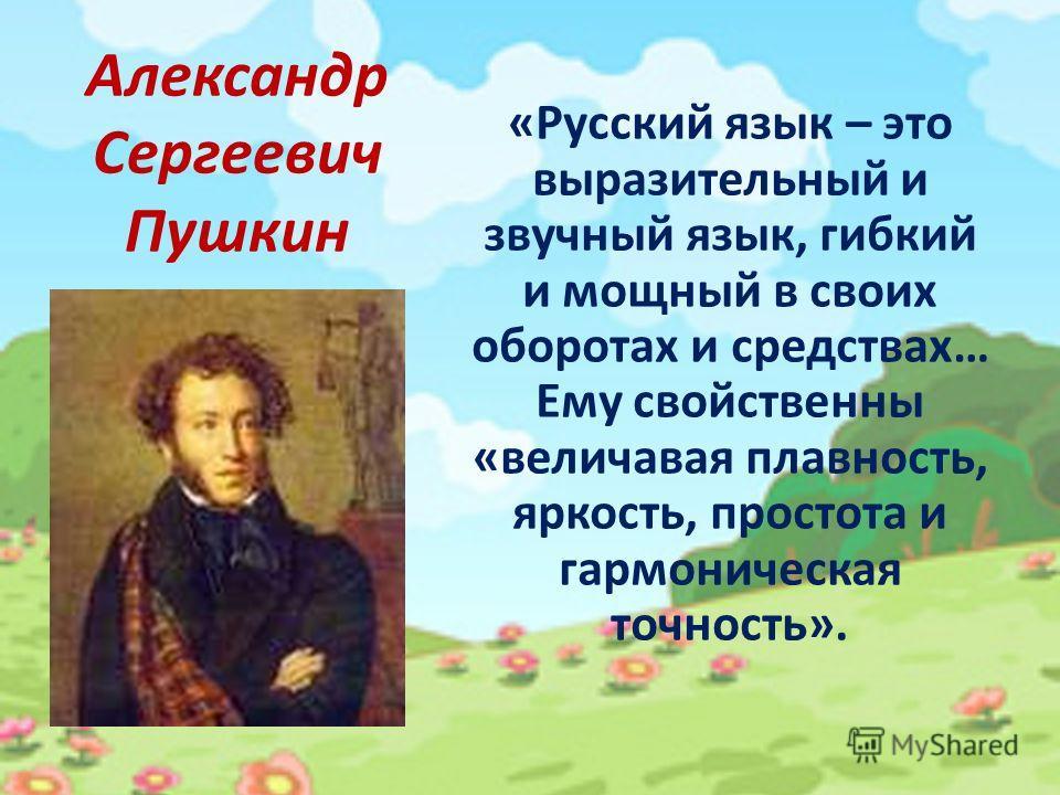 Александр Сергеевич Пушкин «Русский язык – это выразительный и звучный язык, гибкий и мощный в своих оборотах и средствах… Ему свойственны «величавая плавность, яркость, простота и гармоническая точность».
