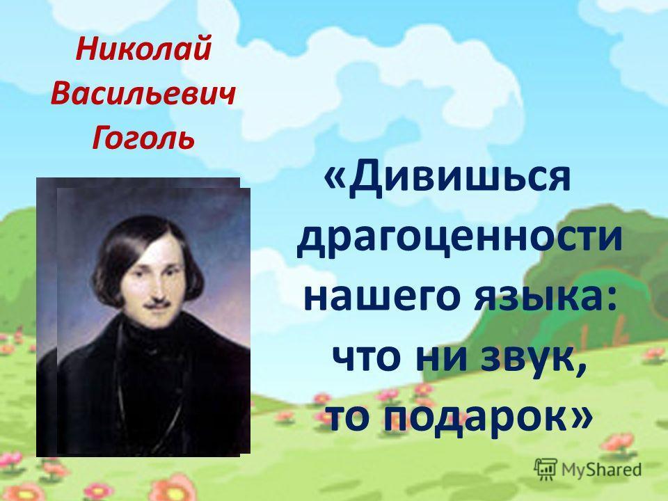 Николай Васильевич Гоголь «Дивишься драгоценности нашего языка: что ни звук, то подарок»