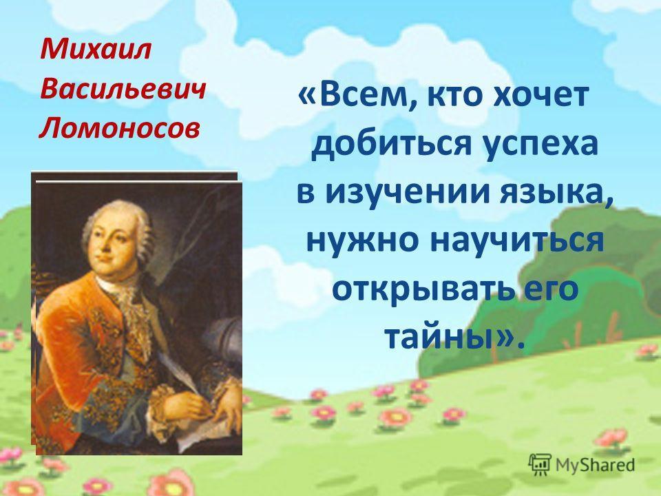 Михаил Васильевич Ломоносов «Всем, кто хочет добиться успеха в изучении языка, нужно научиться открывать его тайны».