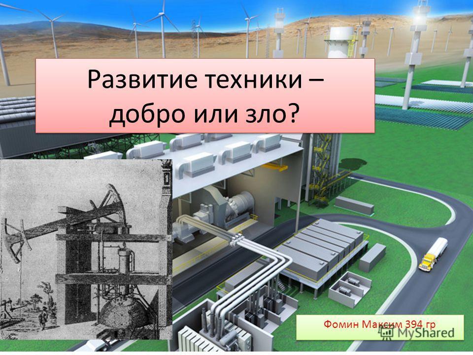 Развитие техники – добро или зло? Фомин Максим 394 гр