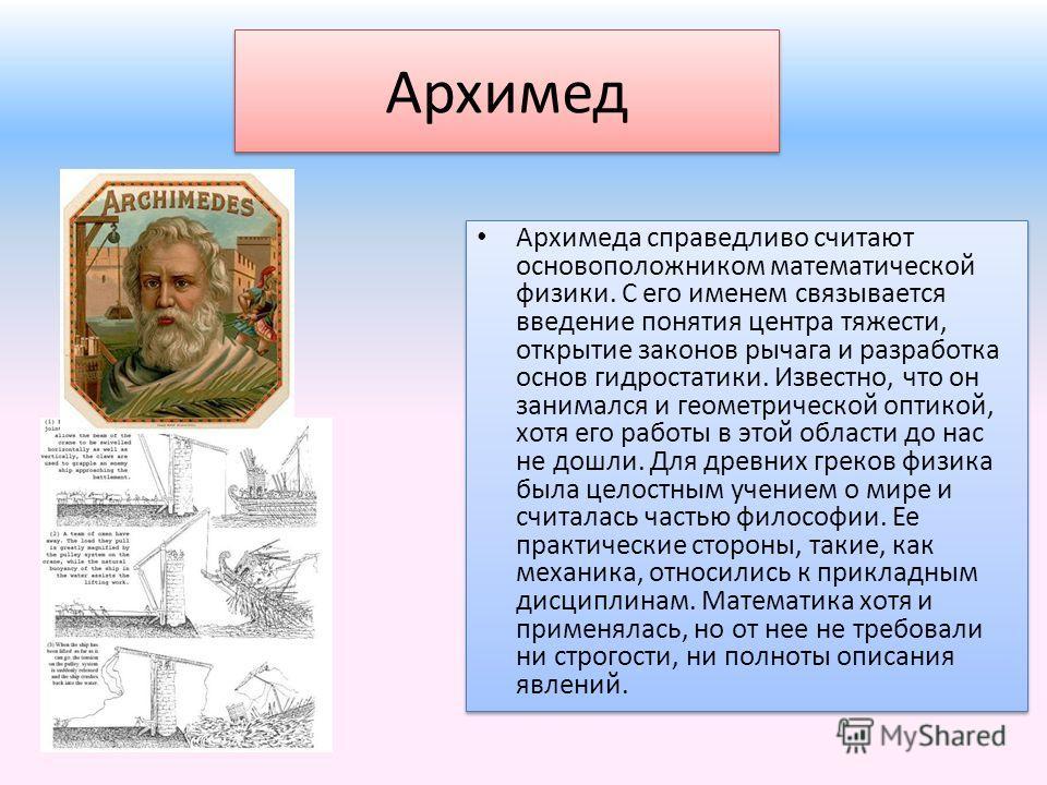 Архимед Архимеда справедливо считают основоположником математической физики. С его именем связывается введение понятия центра тяжести, открытие законов рычага и разработка основ гидростатики. Известно, что он занимался и геометрической оптикой, хотя