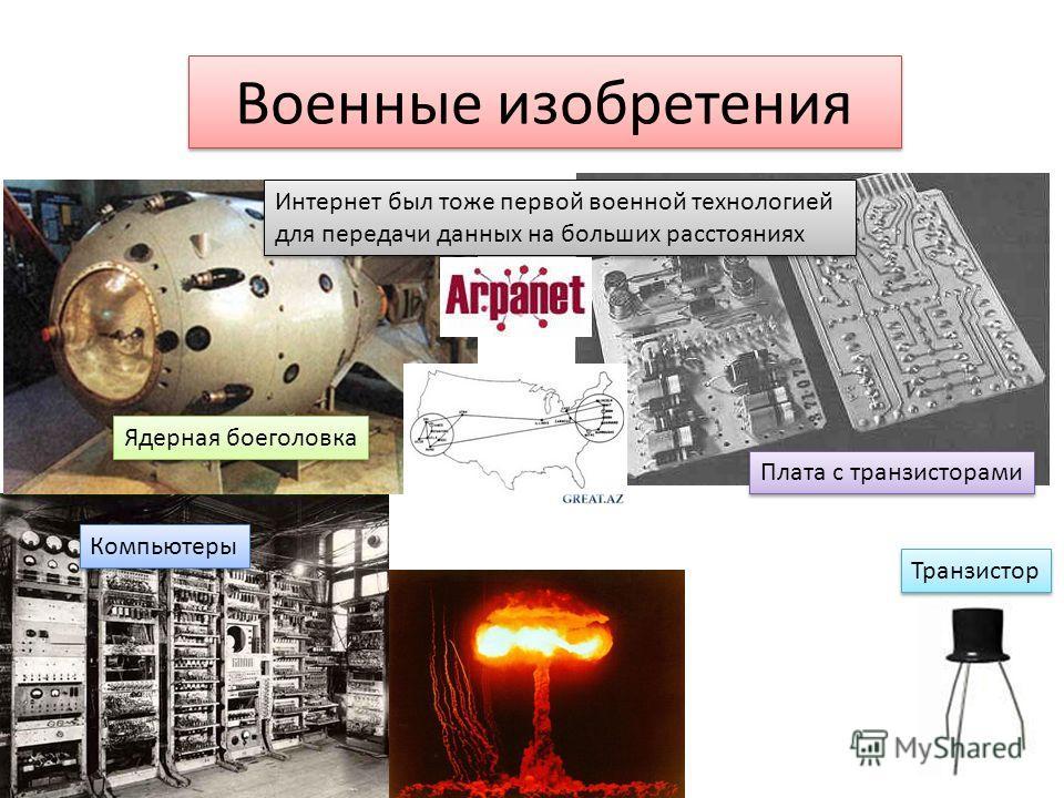 Военные изобретения Транзистор Компьютеры Плата с транзисторами Ядерная боеголовка Интернет был тоже первой военной технологией для передачи данных на больших расстояниях Интернет был тоже первой военной технологией для передачи данных на больших рас