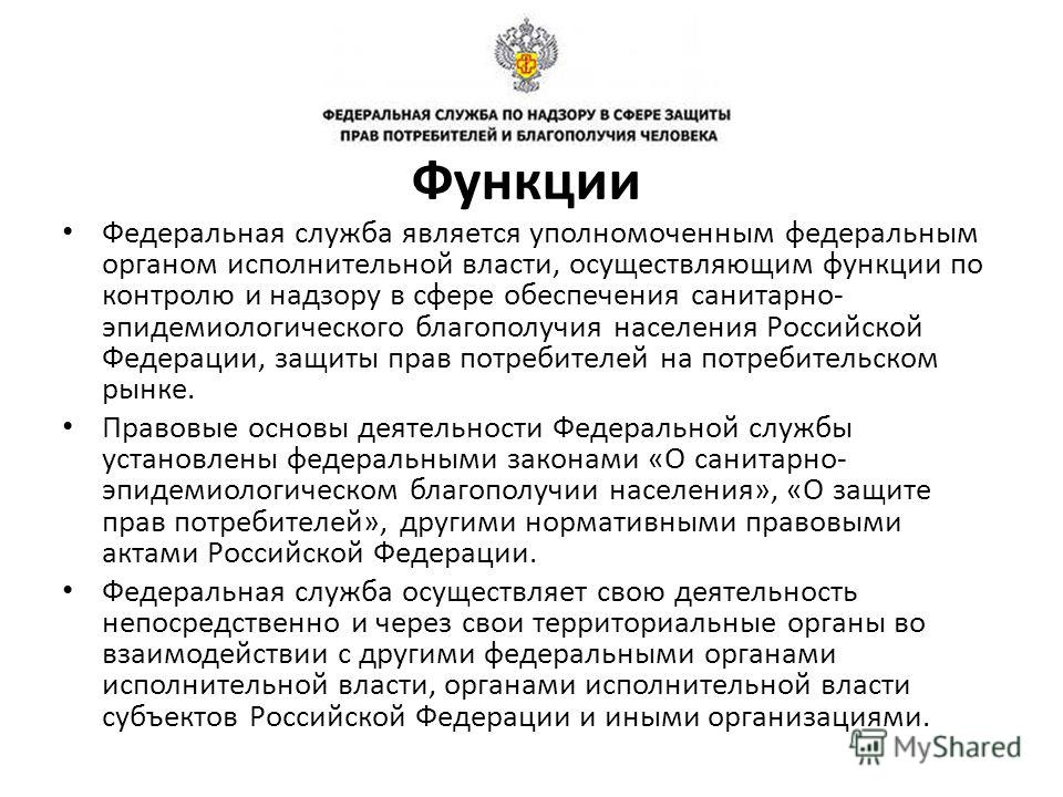 Федеральная служба является уполномоченным федеральным органом исполнительной власти, осуществляющим функции по контролю и надзору в сфере обеспечения санитарно- эпидемиологического благополучия населения Российской Федерации, защиты прав потребителе