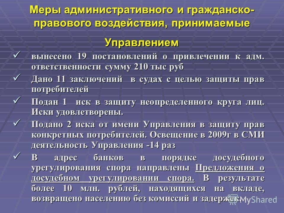 Меры административного и гражданско- правового воздействия, принимаемые Управлением вынесено 19 постановлений о привлечении к адм. ответственности сумму 210 тыс руб вынесено 19 постановлений о привлечении к адм. ответственности сумму 210 тыс руб Дано