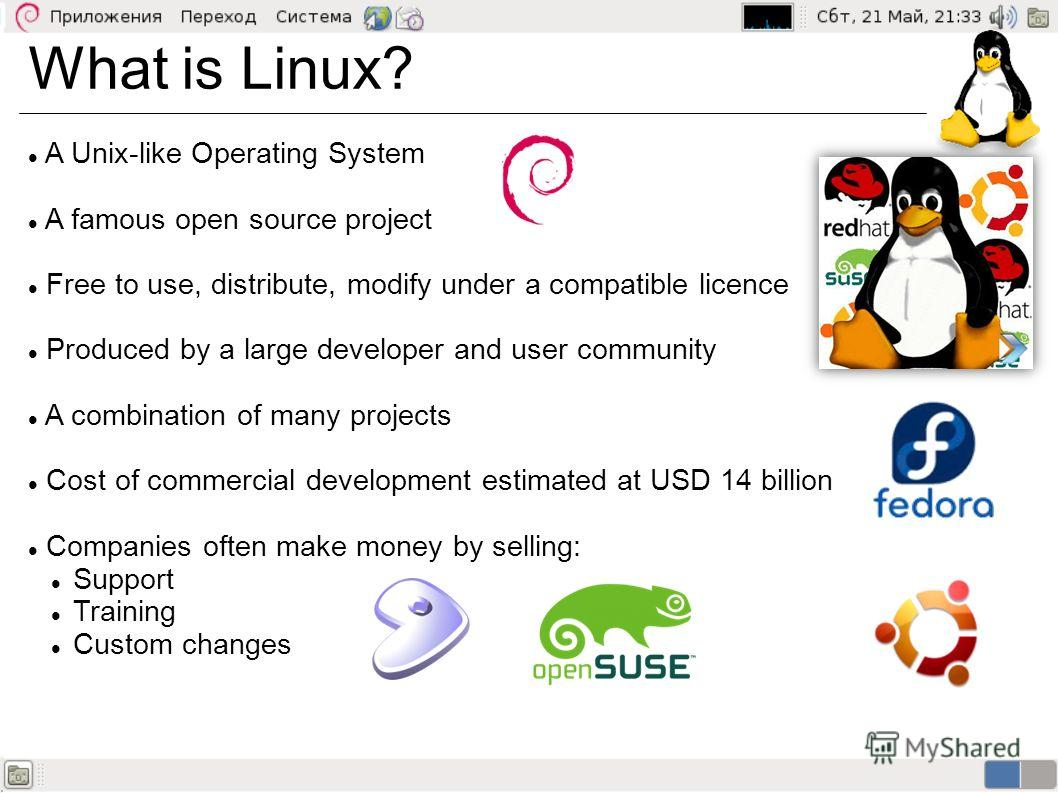 What is Linux? A Unix-like Operating System A famous open source project Free to use, distribute, modify under a compatible licence Produced by a large developer and user community A combination of many projects Cost of commercial development estimat