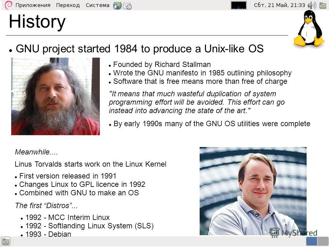 History GNU project started 1984 to produce a Unix-like OS Founded by Richard Stallman Wrote the GNU manifesto in 1985 outlining philosophy Software that is free means more than free of charge