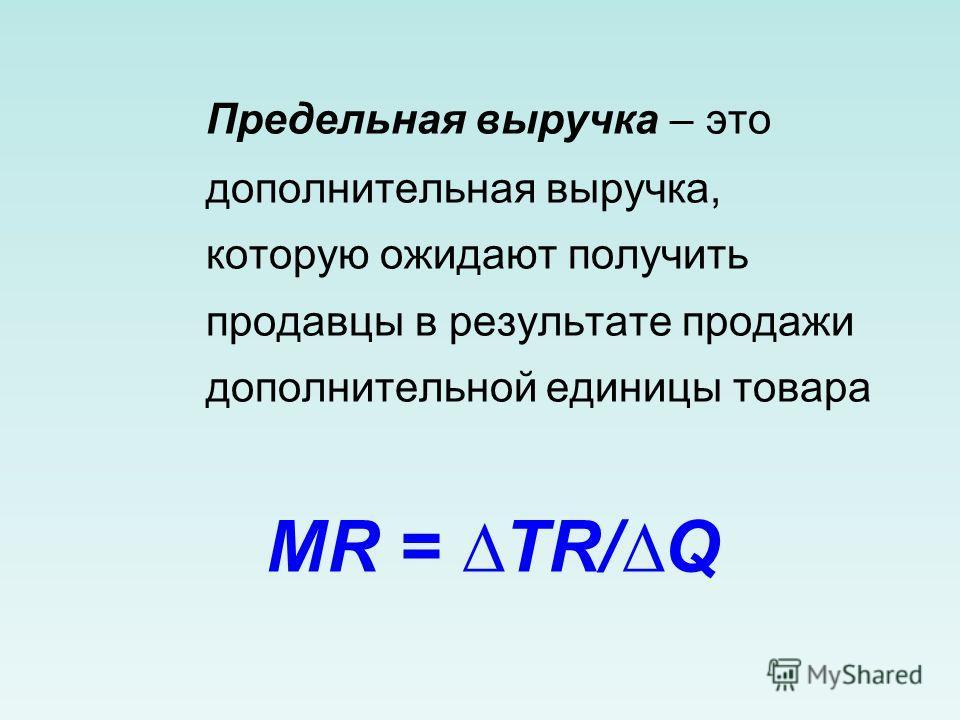 Предельная выручка – это дополнительная выручка, которую ожидают получить продавцы в результате продажи дополнительной единицы товара MR = TR/Q