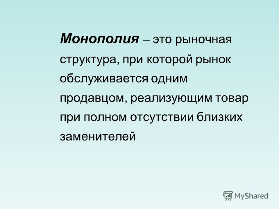 Монополия – это рыночная структура, при которой рынок обслуживается одним продавцом, реализующим товар при полном отсутствии близких заменителей