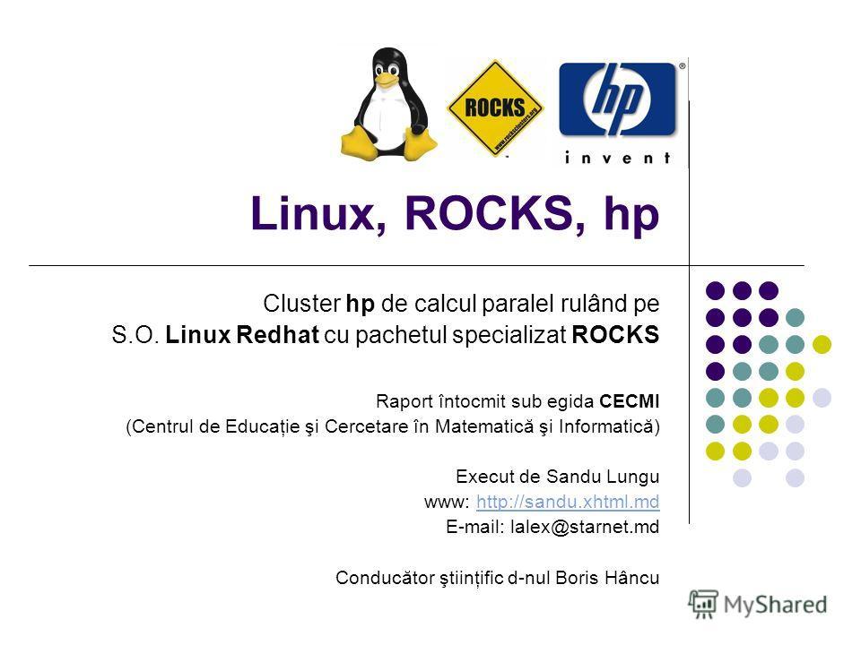 Linux, ROCKS, hp Cluster hp de calcul paralel rulând pe S.O. Linux Redhat cu pachetul specializat ROCKS Raport întocmit sub egida CECMI (Centrul de Educaţie şi Cercetare în Matematică şi Informatică) Execut de Sandu Lungu www: http://sandu.xhtml.mdht