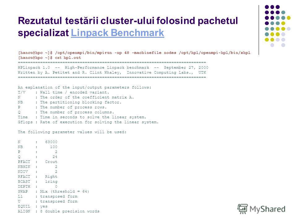 Rezutatul testării cluster-ului folosind pachetul specializat Linpack BenchmarkLinpack Benchmark [hancu@hpc ~]$ /opt/openmpi/bin/mpirun -np 48 -machinefile nodes /opt/hpl/openmpi-hpl/bin/xhpl [hancu@hpc ~]$ cat hpl.out ===============================