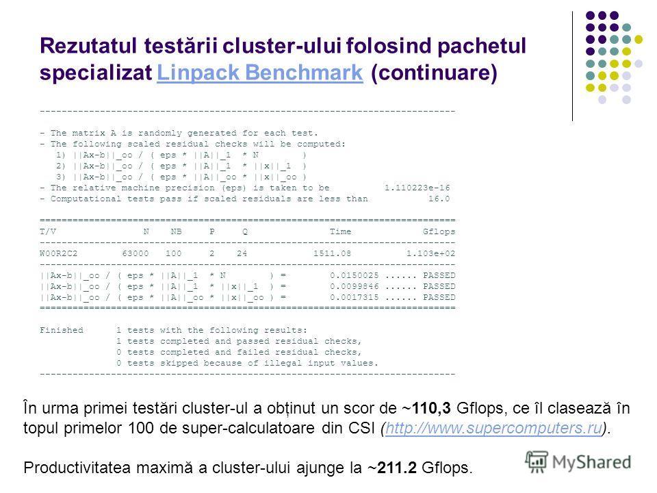 Rezutatul testării cluster-ului folosind pachetul specializat Linpack Benchmark (continuare)Linpack Benchmark ---------------------------------------------------------------------------- - The matrix A is randomly generated for each test. - The follo