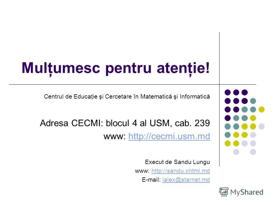 Mulţumesc pentru atenţie! Centrul de Educaţie şi Cercetare în Matematică şi Informatică Adresa CECMI: blocul 4 al USM, cab. 239 www: http://cecmi.usm.mdhttp://cecmi.usm.md Execut de Sandu Lungu www: http://sandu.xhtml.mdhttp://sandu.xhtml.md E-mail: