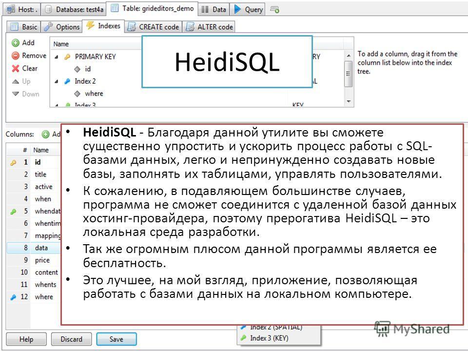 HeidiSQL HeidiSQL - Благодаря данной утилите вы сможете существенно упростить и ускорить процесс работы с SQL- базами данных, легко и непринужденно создавать новые базы, заполнять их таблицами, управлять пользователями. К сожалению, в подавляющем бол