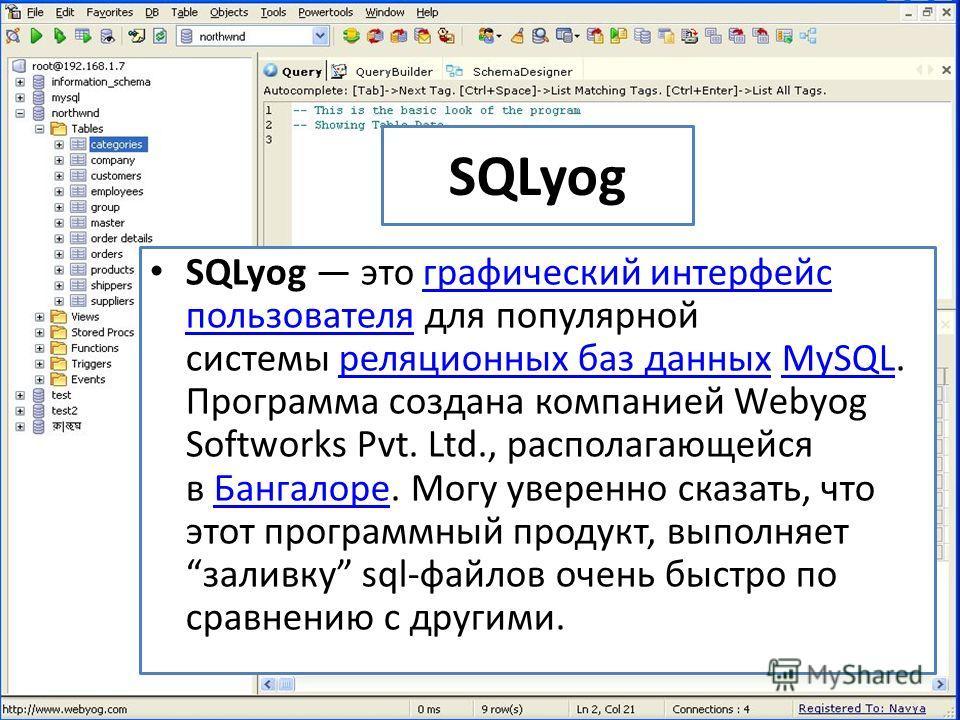 SQLyog SQLyog это графический интерфейс пользователя для популярной системы реляционных баз данных MySQL. Программа создана компанией Webyog Softworks Pvt. Ltd., располагающейся в Бангалоре. Могу уверенно сказать, что этот программный продукт, выполн