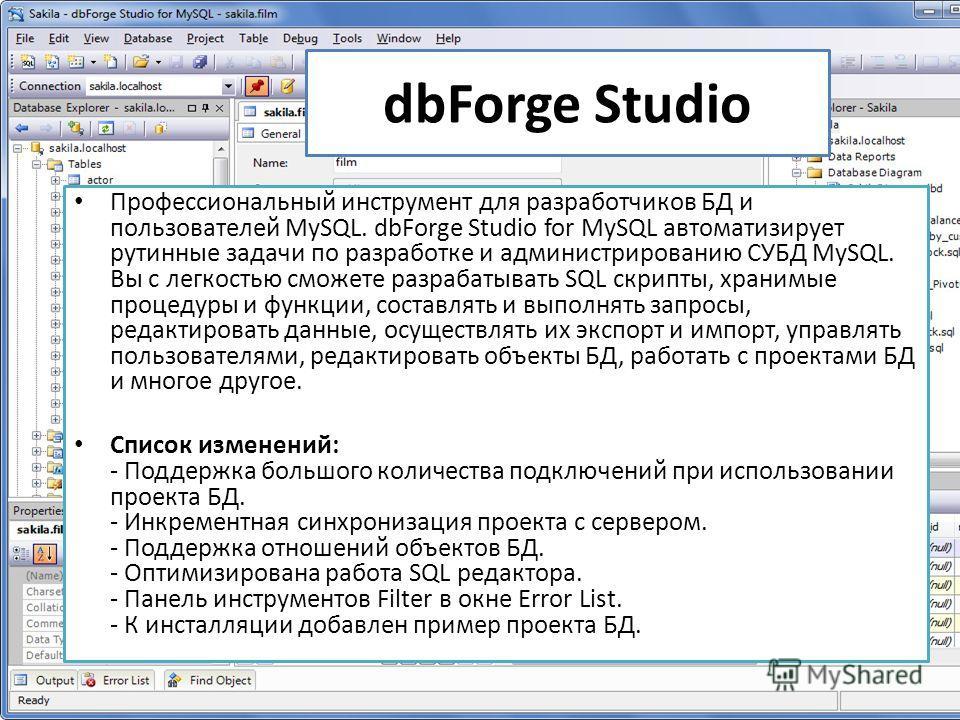 dbForge Studio Профессиональный инструмент для разработчиков БД и пользователей MySQL. dbForge Studio for MySQL автоматизирует рутинные задачи по разработке и администрированию СУБД MySQL. Вы с легкостью сможете разрабатывать SQL скрипты, хранимые пр