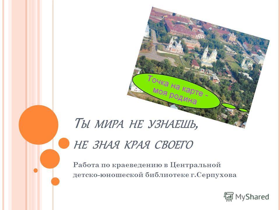 Т Ы МИРА НЕ УЗНАЕШЬ, НЕ ЗНАЯ КРАЯ СВОЕГО Работа по краеведению в Центральной детско-юношеской библиотеке г.Серпухова
