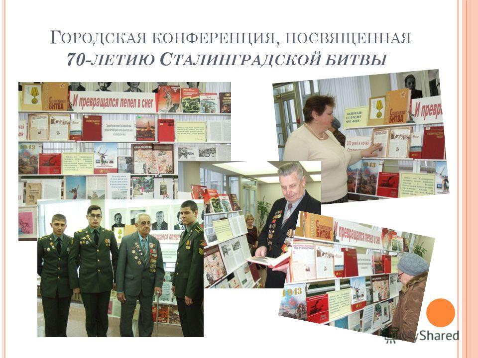 Г ОРОДСКАЯ КОНФЕРЕНЦИЯ, ПОСВЯЩЕННАЯ 70- ЛЕТИЮ С ТАЛИНГРАДСКОЙ БИТВЫ