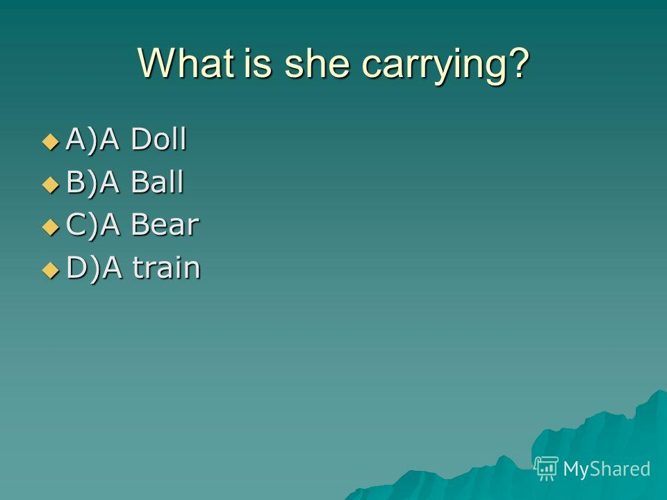 What is she carrying? A)A Doll A)A Doll B)A Ball B)A Ball C)A Bear C)A Bear D)A train D)A train