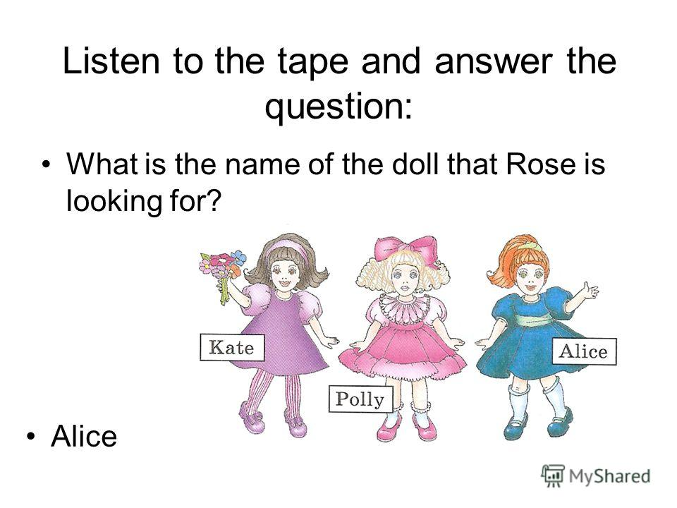 Listen to the tape and answer the question: What is the name of the doll that Rose is looking for? Alice