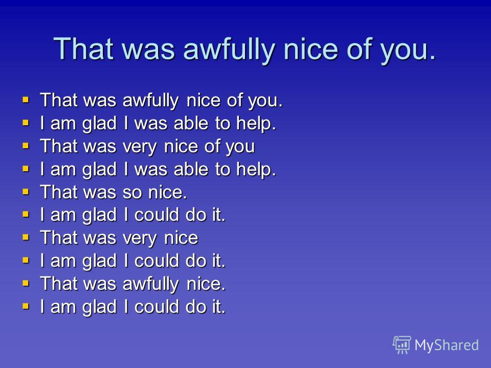 That was awfully nice of you. That was awfully nice of you. That was awfully nice of you. I am glad I was able to help. I am glad I was able to help. That was very nice of you That was very nice of you I am glad I was able to help. I am glad I was ab