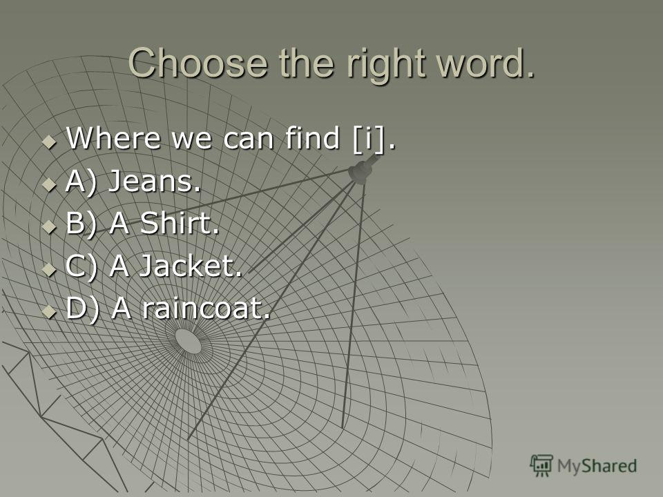 Choose the right word. Where we can find [i]. Where we can find [i]. A) Jeans. A) Jeans. B) A Shirt. B) A Shirt. C) A Jacket. C) A Jacket. D) A raincoat. D) A raincoat.