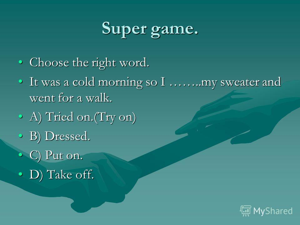 Super game. Choose the right word.Choose the right word. It was a cold morning so I ……..my sweater and went for a walk.It was a cold morning so I ……..my sweater and went for a walk. A) Tried on.(Try on)A) Tried on.(Try on) B) Dressed.B) Dressed. C) P