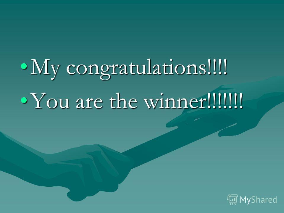 My congratulations!!!!My congratulations!!!! You are the winner!!!!!!!You are the winner!!!!!!!
