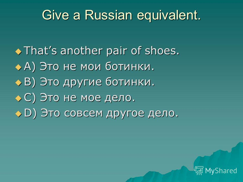 Give a Russian equivalent. Thats another pair of shoes. Thats another pair of shoes. A) Это не мои ботинки. A) Это не мои ботинки. B) Это другие ботинки. B) Это другие ботинки. C) Это не мое дело. C) Это не мое дело. D) Это совсем другое дело. D) Это