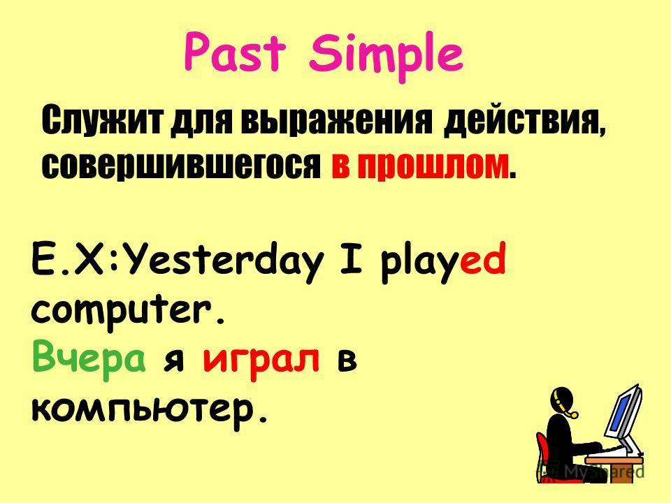 Past Simple Служит для выражения действия, совершившегося в прошлом. E.X:Yesterday I played computer. Вчера я играл в компьютер.