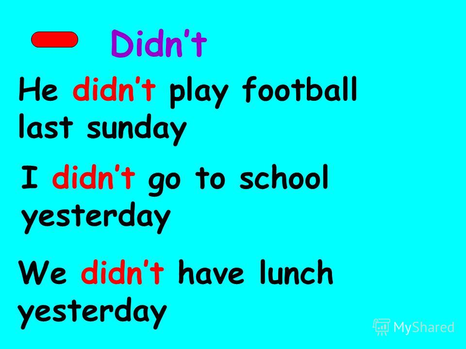 Didnt He didnt play football last sunday I didnt go to school yesterday We didnt have lunch yesterday