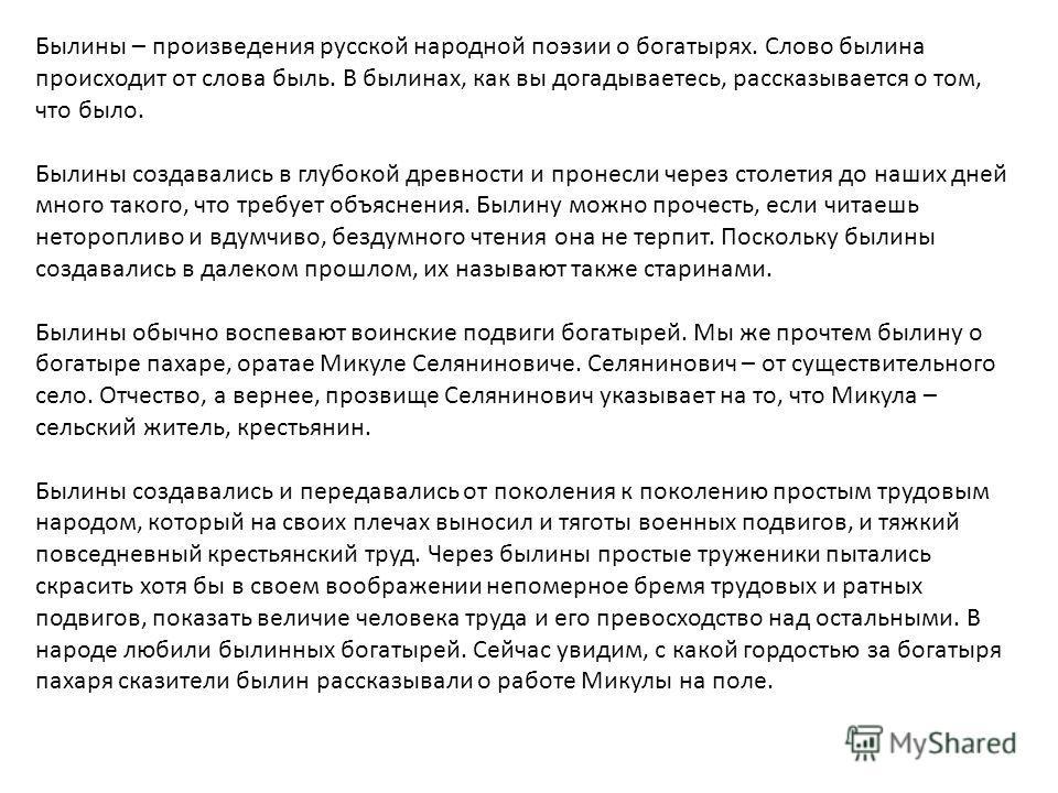 Былины – произведения русской народной поэзии о богатырях. Слово былина происходит от слова быль. В былинах, как вы догадываетесь, рассказывается о том, что было. Былины создавались в глубокой древности и пронесли через столетия до наших дней много т