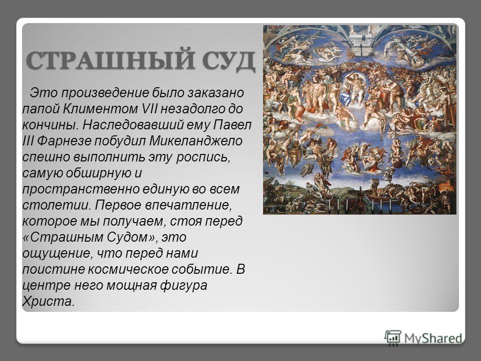 СТРАШНЫЙ СУД Это произведение было заказано папой Климентом VII незадолго до кончины. Наследовавший ему Павел III Фарнезе побудил Микеланджело спешно выполнить эту роспись, самую обширную и пространственно единую во всем столетии. Первое впечатление,
