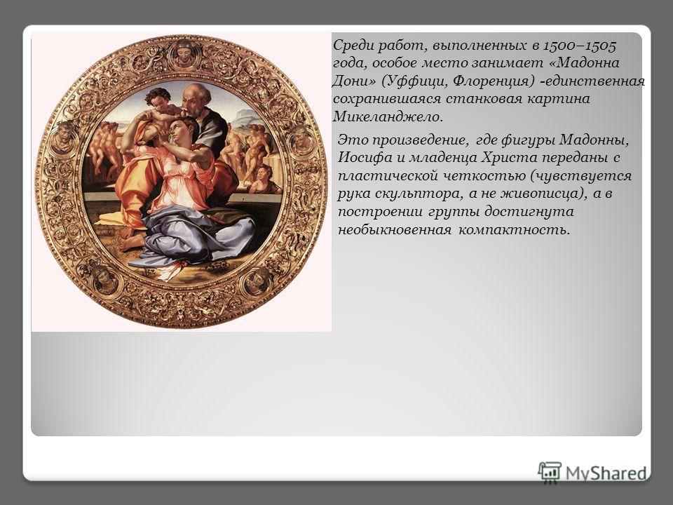 Среди работ, выполненных в 1500–1505 года, особое место занимает «Мадонна Дони» (Уффици, Флоренция) -единственная сохранившаяся станковая картина Микеланджело. Это произведение, где фигуры Мадонны, Иосифа и младенца Христа переданы с пластической чет