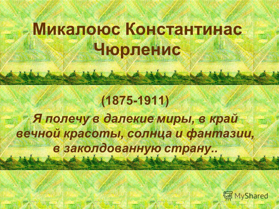 Микалоюс Константинас Чюрленис (1875-1911) Я полечу в далекие миры, в край вечной красоты, солнца и фантазии, в заколдованную страну..