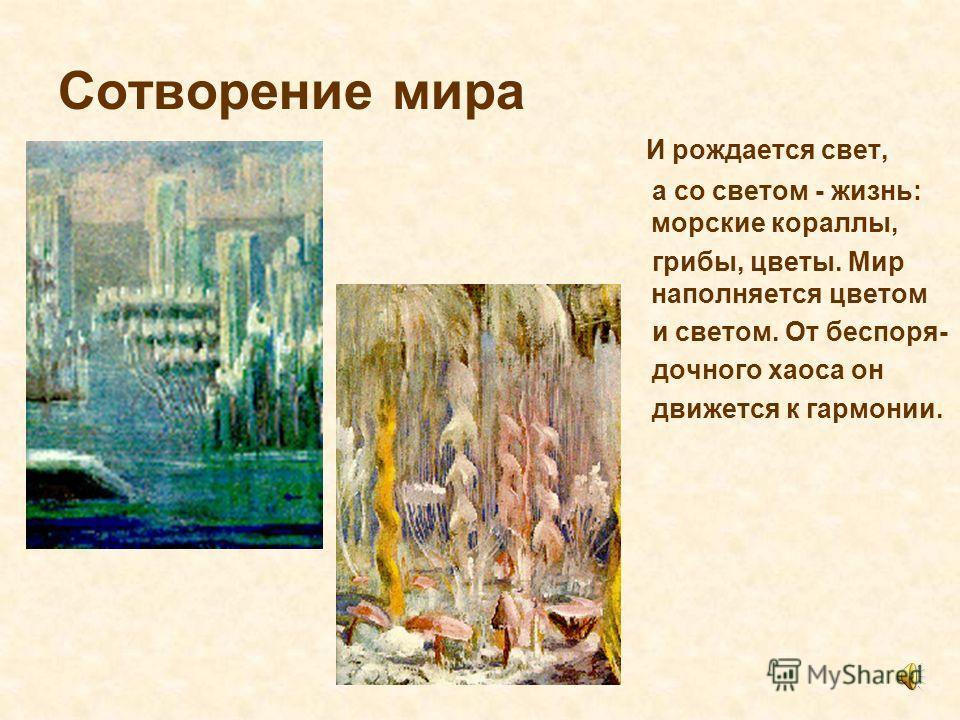 Сотворение мира И рождается свет, а со светом - жизнь: морские кораллы, грибы, цветы. Мир наполняется цветом и светом. От беспорядочного хаоса он движется к гармонии.