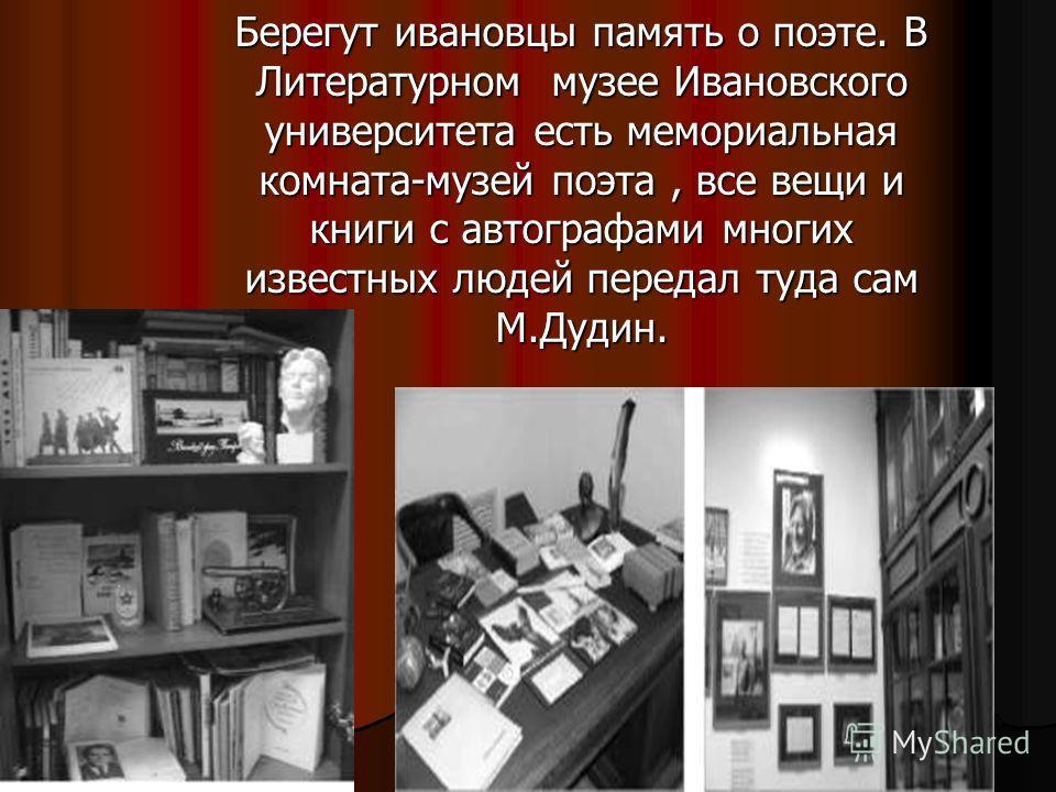 Берегут ивановцы память о поэте. В Литературном музее Ивановского университета есть мемориальная комната-музей поэта, все вещи и книги с автографами многих известных людей передал туда сам М.Дудин.