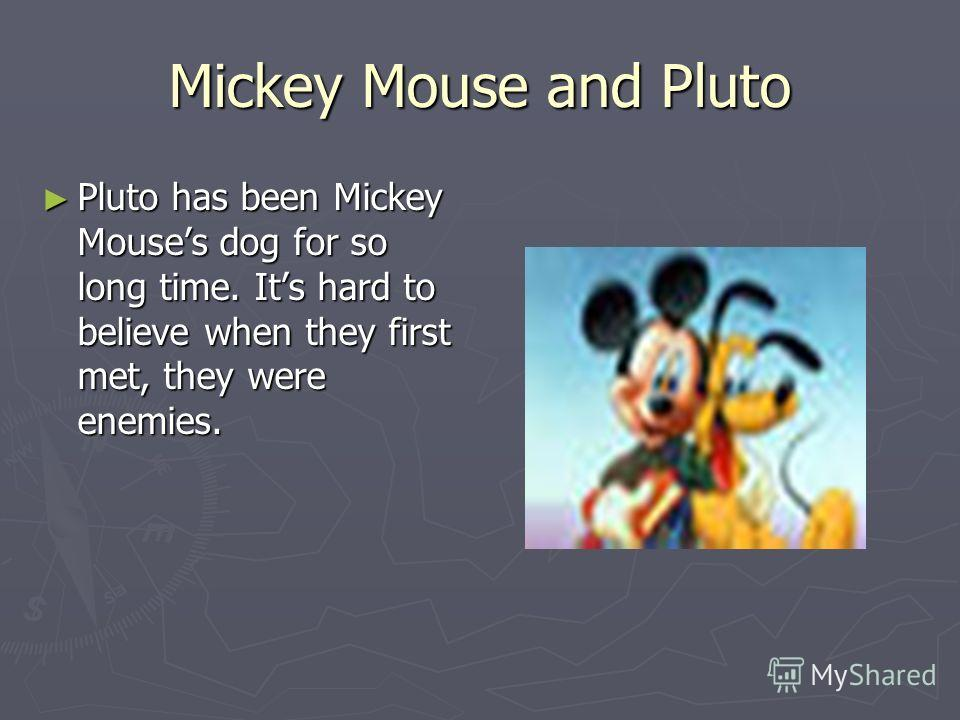 Mickey Mouse and Pluto Pluto has been Mickey Mouses dog for so long time. Its hard to believe when they first met, they were enemies. Pluto has been Mickey Mouses dog for so long time. Its hard to believe when they first met, they were enemies.
