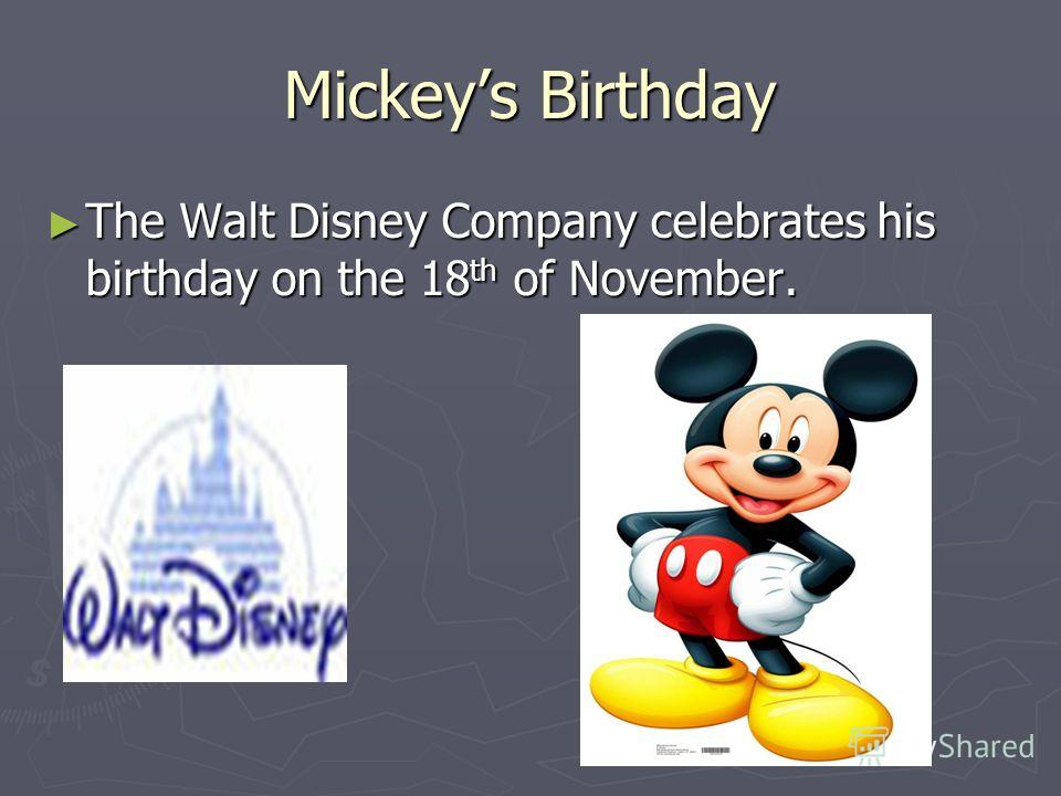 Mickeys Birthday The Walt Disney Company celebrates his birthday on the 18 th of November. The Walt Disney Company celebrates his birthday on the 18 th of November.