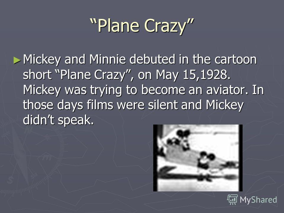 Plane Crazy Mickey and Minnie debuted in the cartoon short Plane Crazy, on May 15,1928. Mickey was trying to become an aviator. In those days films were silent and Mickey didnt speak. Mickey and Minnie debuted in the cartoon short Plane Crazy, on May