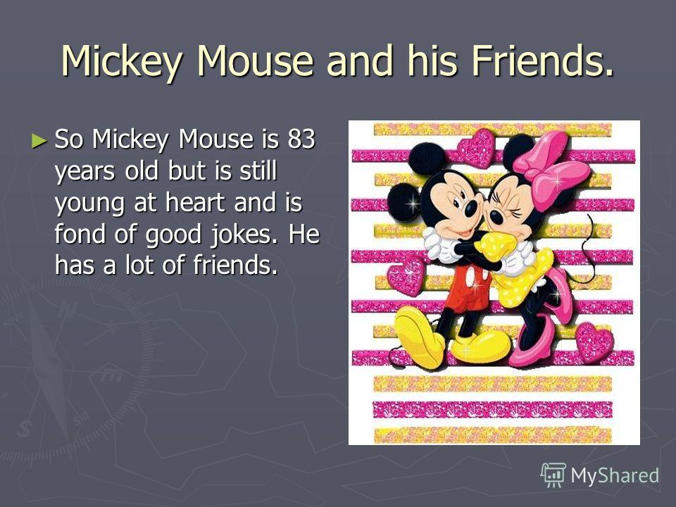 Mickey Mouse and his Friends. So Mickey Mouse is 83 years old but is still young at heart and is fond of good jokes. He has a lot of friends. So Mickey Mouse is 83 years old but is still young at heart and is fond of good jokes. He has a lot of frien