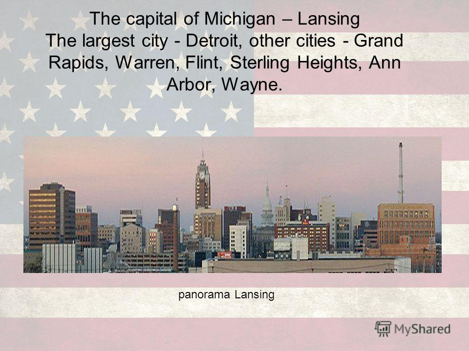 The capital of Michigan – Lansing The largest city - Detroit, other cities - Grand Rapids, Warren, Flint, Sterling Heights, Ann Arbor, Wayne. panorama Lansing
