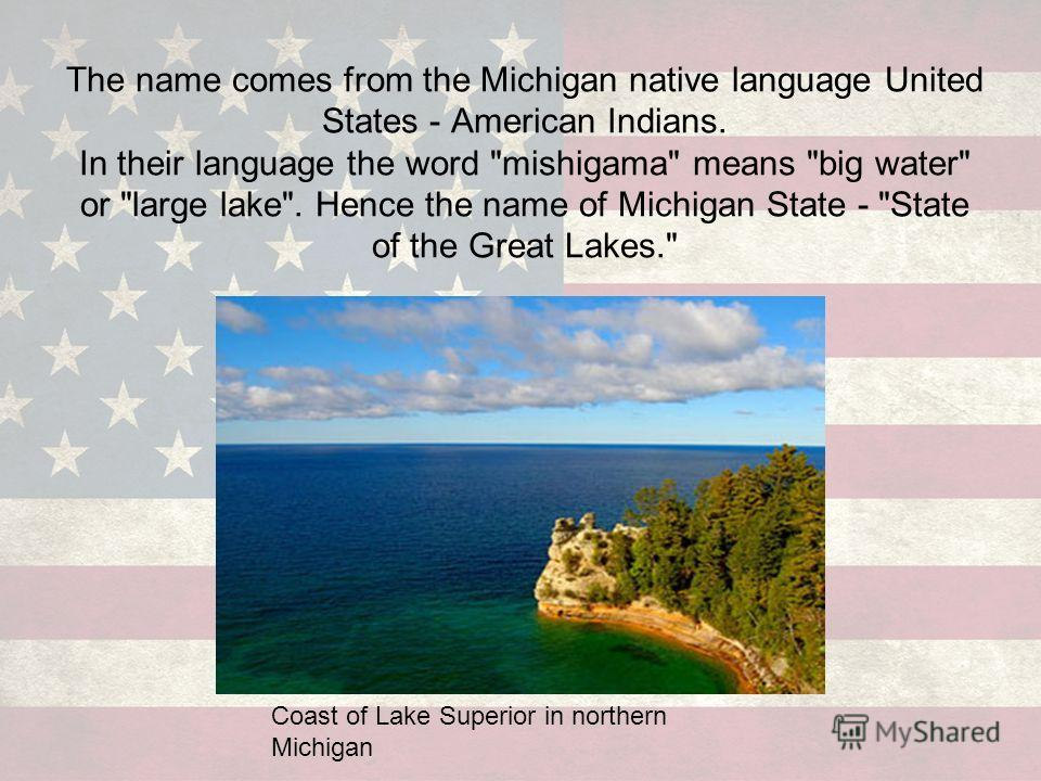 The name comes from the Michigan native language United States - American Indians. In their language the word