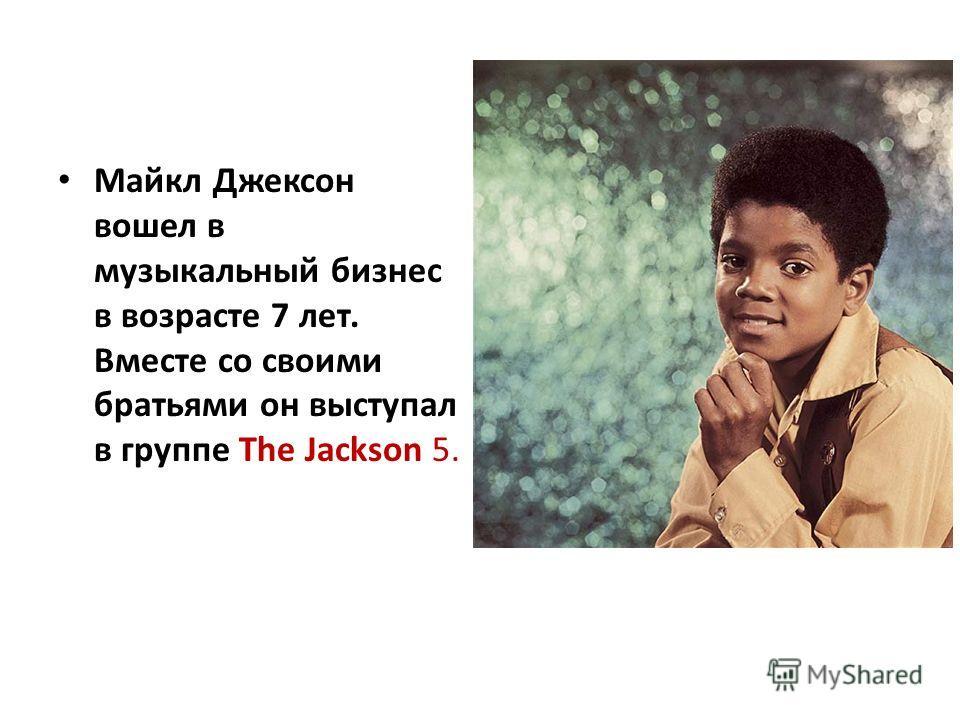 Майкл Джексон вошел в музыкальный бизнес в возрасте 7 лет. Вместе со своими братьями он выступал в группе The Jackson 5.