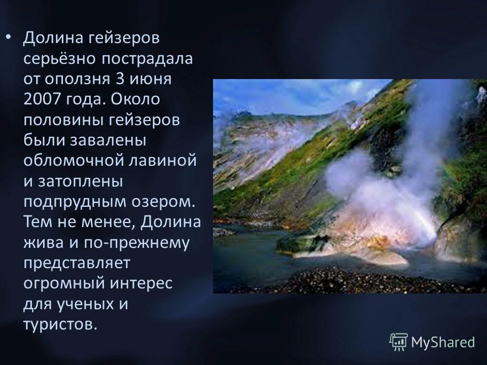 Долина гейзеров серьёзно пострадала от оползня 3 июня 2007 года. Около половины гейзеров были завалены обломочной лавиной и затоплены подпрудным озером. Тем не менее, Долина жива и по-прежнему представляет огромный интерес для ученых и туристов.